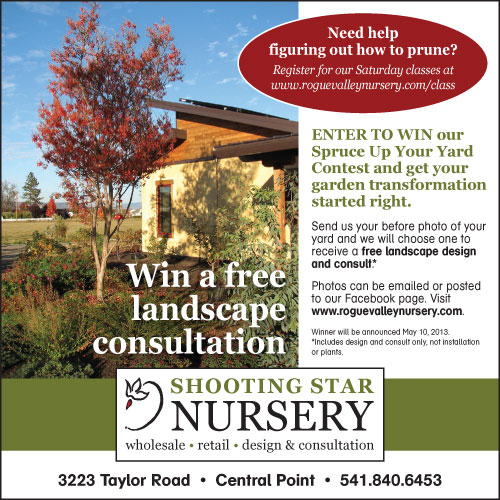Win a free landscape consultation -- ENTER TO WIN our Spruce Up Your Yard Contest and get your garden transformation started right. Send us your before photo of your yard and we will choose one to receive a free landscape design and consult.* Photos can be emailed or posted to our Facebook page. Visit www.roguevalleynursery.com. Winner will be announced May 10, 2013.  *Includes design and consult only, not installation or plants.
